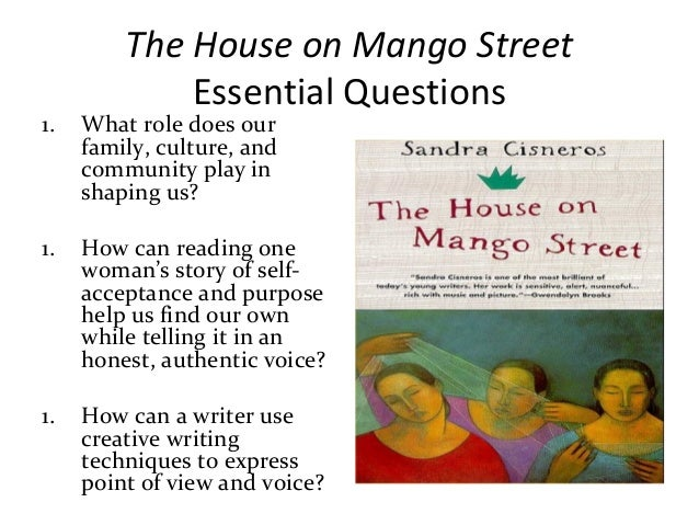 essay house mango street The house on mango street is a quick read that leaves a huge impact esperanza's struggles as a member of a mexican family in america are not isolated to relating only to mexican-american families or other immigrant groups every reader can find a way to relate to esperanza's story in this novel.