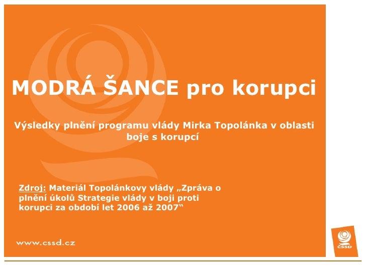 MODRÁ ŠANCE pro korupci Výsledky plnění programu vlády Mirka Topolánka v oblasti boje s korupcí  Zdroj:  Materiál Topolánk...