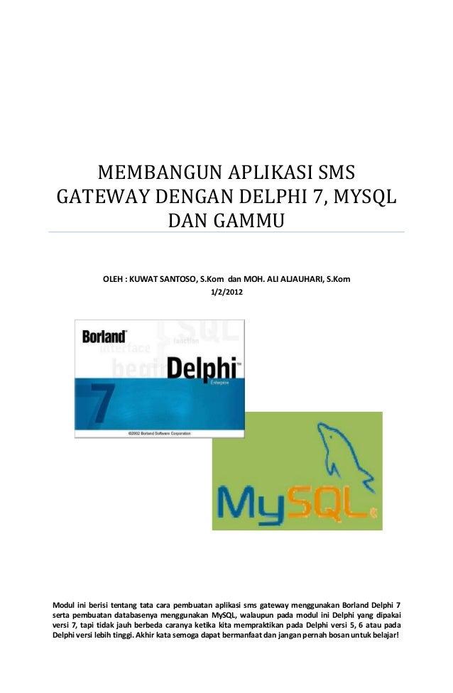 MEMBANGUN APLIKASI SMS GATEWAY DENGAN DELPHI 7, MYSQL DAN GAMMU OLEH : KUWAT SANTOSO, S.Kom dan MOH. ALI ALJAUHARI, S.Kom ...