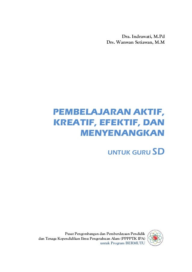 Dra. Indrawati, M.Pd Drs. Wanwan Setiawan, M.M  PEMBELAJARAN AKTIF, KREATIF, EFEKTIF, DAN MENYENANGKAN UNTUK GURU SD  Pusa...