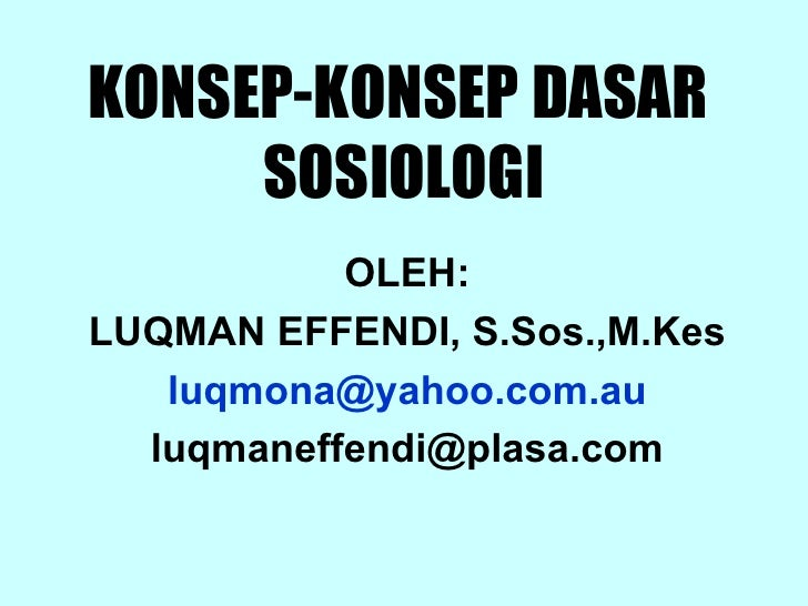 KONSEP-KONSEP DASAR  SOSIOLOGI OLEH: LUQMAN EFFENDI, S.Sos.,M.Kes luqmona @yahoo.com.au [email_address]