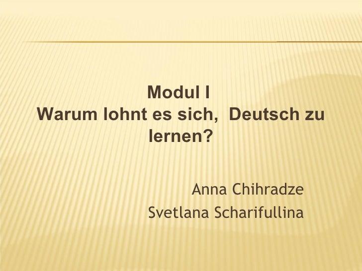 Modul IWarum lohnt es sich, Deutsch zu           lernen?                 Anna Chihradze           Svetlana Scharifullina
