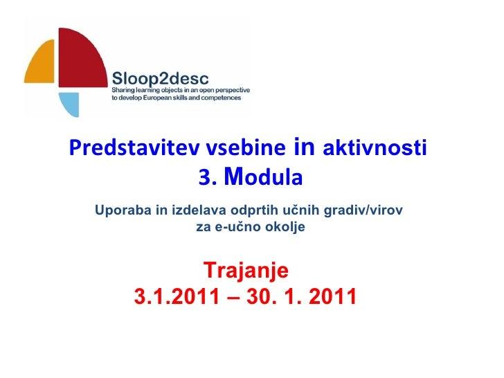 Predstavitev vsebine  in  aktivnosti   3.  M odula Trajanje 3.1.2011 – 30. 1. 2011 Uporaba in izdelava odprtih učnih gradi...