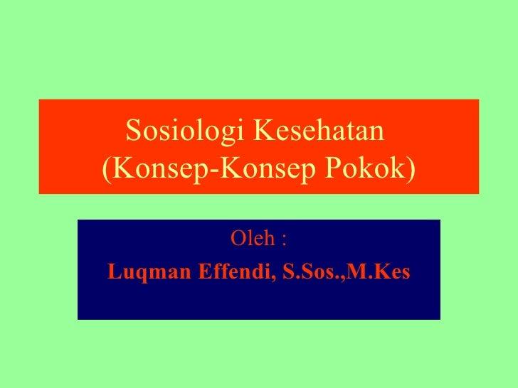 Sosiologi Kesehatan  (Konsep-Konsep Pokok) Oleh : Luqman Effendi, S.Sos.,M.Kes