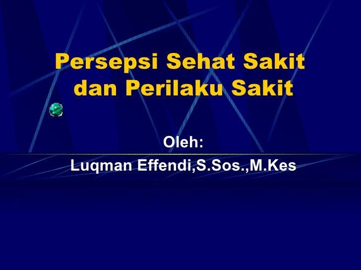 Persepsi Sehat Sakit  dan Perilaku Sakit Oleh: Luqman Effendi,S.Sos.,M.Kes