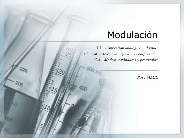 Modulación 3.3. Conversión analógico – digital: 3.3.1. Muestreo, cuantización y codificación. 3.4. Modem, estándares y pro...