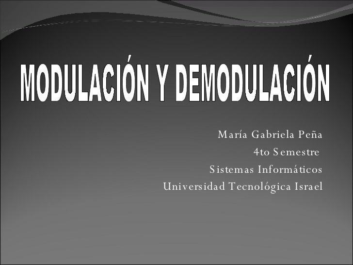 María Gabriela Peña 4to Semestre  Sistemas Informáticos Universidad Tecnológica Israel MODULACIÓN Y DEMODULACIÓN