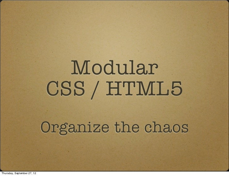Modular                             CSS / HTML5                             Organize the chaosThursday, September 27, 12