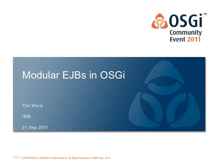 Modular EJBs in OSGiTim WardIBM21 Sep 2011                                                                             OSG...