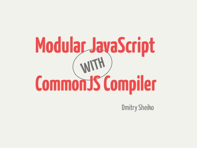WITH Dmitry Sheiko ModularJavaScript CommonJSCompiler