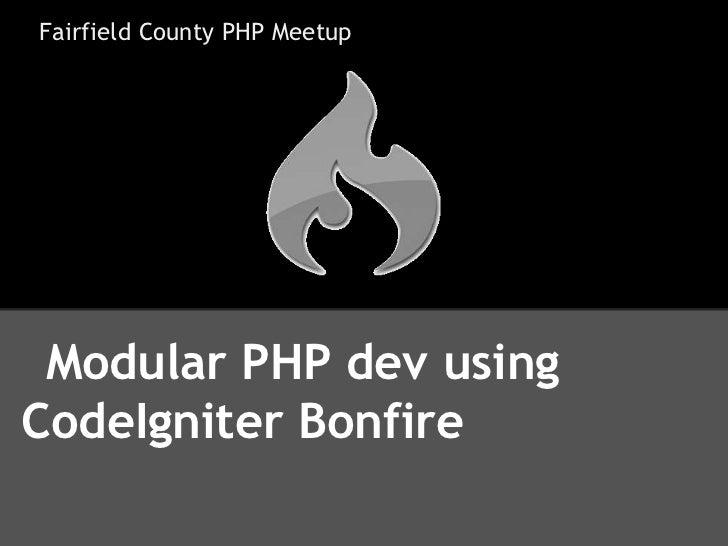 Fairfield County PHP Meetup Modular PHP dev usingCodeIgniter Bonfire