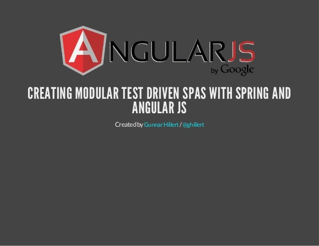 CREATING MODULAR TEST DRIVEN SPAS WITH SPRING AND  ANGULAR JS  Created by Gunnar Hillert / @ghillert