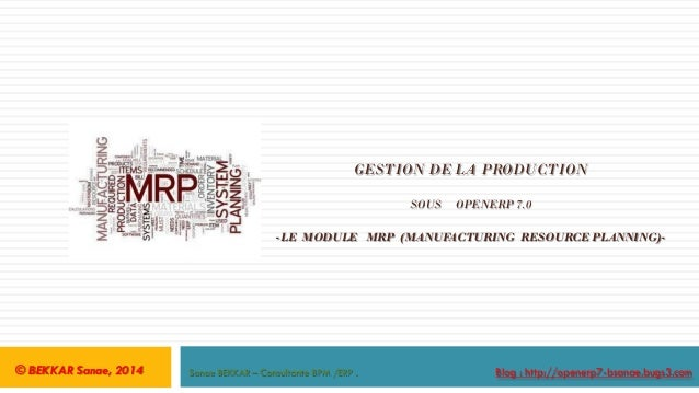 GESTION DE LA PRODUCTION SOUS  OPENERP 7.0  -LE MODULE MRP (MANUFACTURING RESOURCE PLANNING)-  © BEKKAR Sanae, 2014  Sanae...