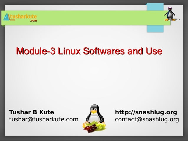 Module-3 Linux Softwares and UseModule-3 Linux Softwares and Use Tushar B Kute tushar@tusharkute.com http://snashlug.org c...
