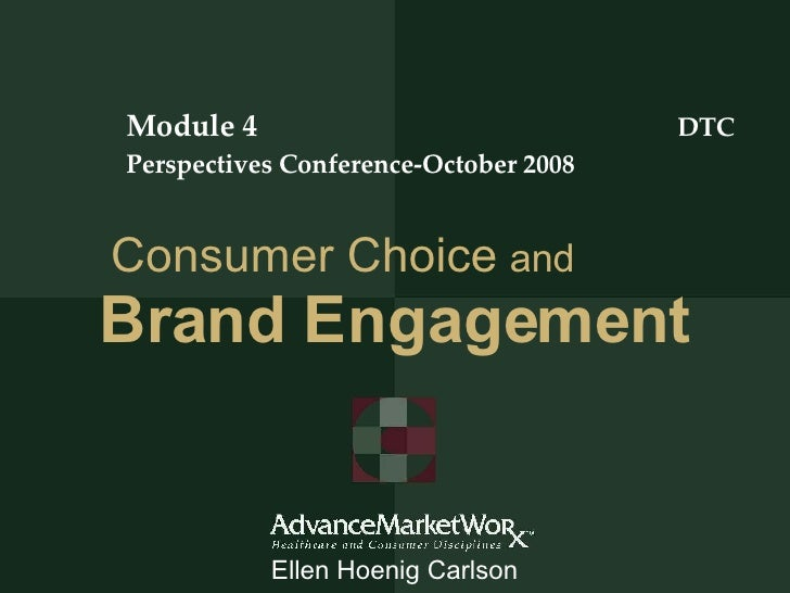 Consumer Choice   and   Brand Engagement Module 4  DTC Perspectives Conference-October 2008 Ellen Hoenig Carlson