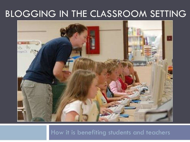 BLOGGING IN THE CLASSROOM SETTING How it is benefiting students and teachers
