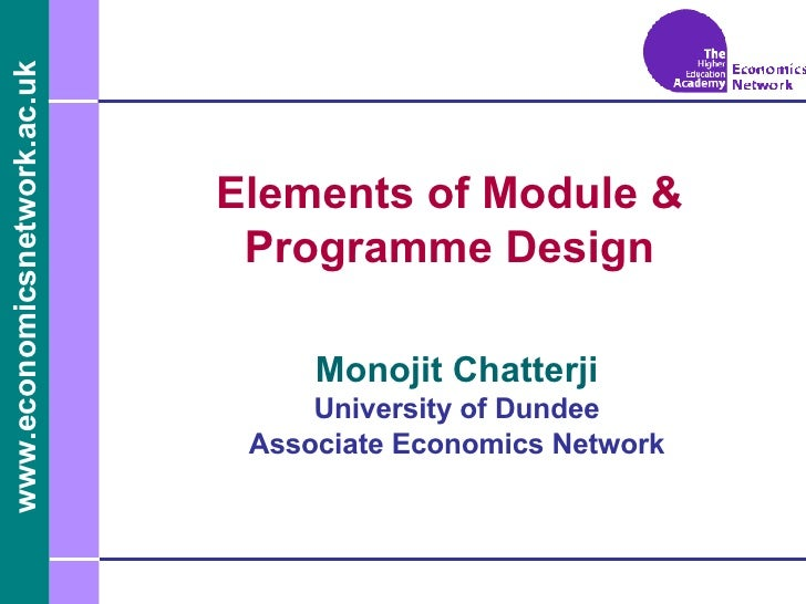 Elements of Module & Programme Design Monojit Chatterji University of Dundee Associate Economics Network