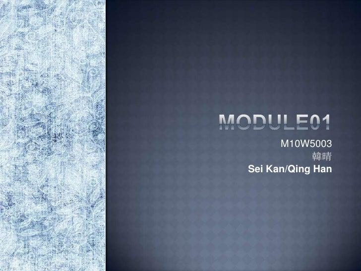 Module01<br />M10W5003<br />韓晴<br />Sei Kan/Qing Han<br />