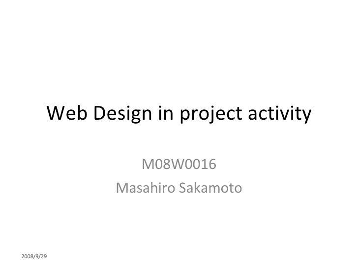 Web Design in project activity M08W0016 Masahiro Sakamoto 2008/9/29 2008/9/29 2008/9/29 2008/9/29