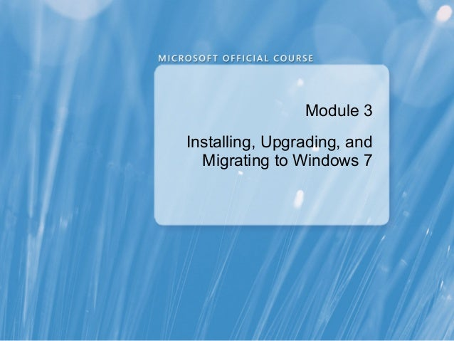 Module 3 Installing, Upgrading, and Migrating to Windows 7