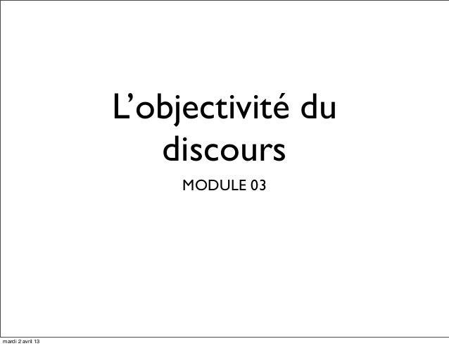 L'objectivité du                      discours                        MODULE 03mardi 2 avril 13