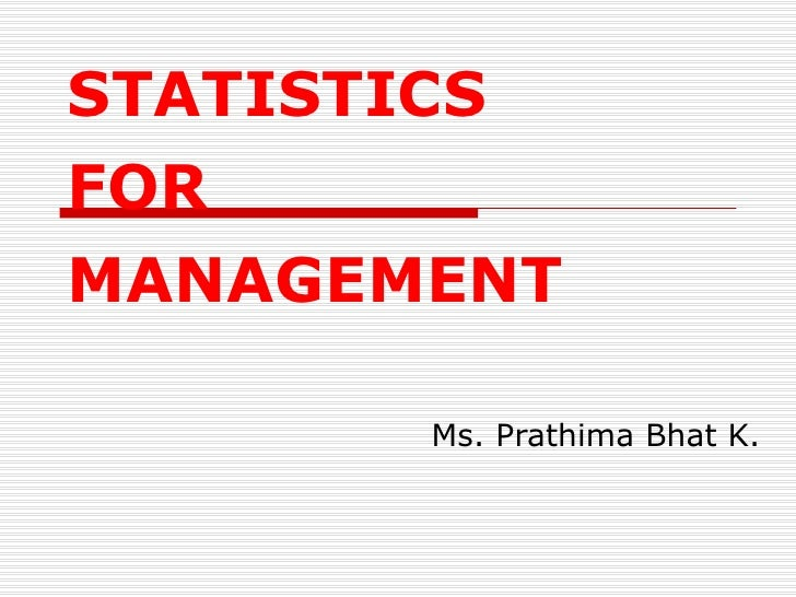 STATISTICS  FOR  MANAGEMENT Ms. Prathima Bhat K.