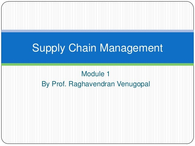 Supply Chain Management             Module 1 By Prof. Raghavendran Venugopal