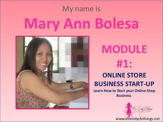My name is  Mary Ann Bolesa MODULE #1: ONLINE STORE BUSINESS START-UP Learn How to Start your Online Shop Business  www.dt...