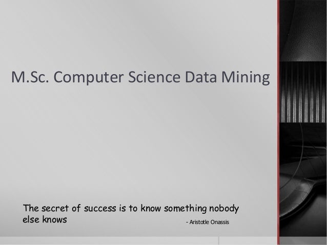 M.Sc. Computer Science Data Mining The secret of success is to know something nobody else knows - Aristotle Onassis