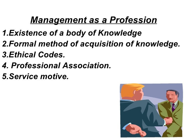 Management as a Profession 1.Existence of a body of Knowledge 2.Formal method of acquisition of knowledge. 3.Ethical Codes...