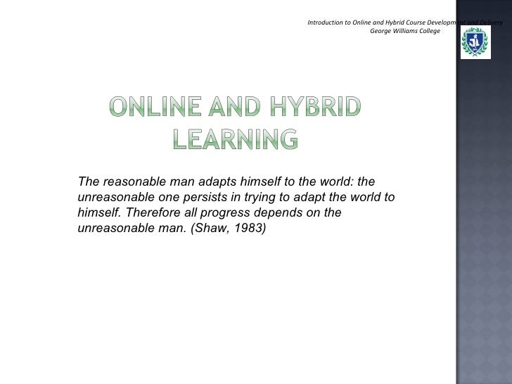 Introduction to Online and Hybrid Course Development and Delivery George Williams College The reasonable man adapts himsel...