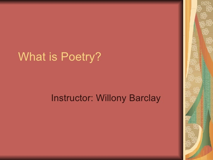What is Poetry? Instructor: Willony Barclay