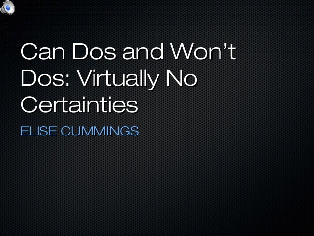 Can Dos and Won'tCan Dos and Won't Dos: Virtually NoDos: Virtually No CertaintiesCertainties ELISE CUMMINGSELISE CUMMINGS