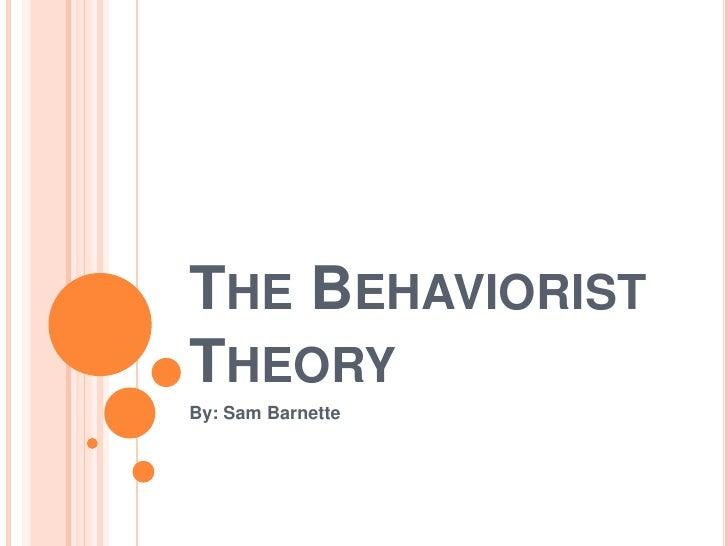 The Behaviorist Theory<br />By: Sam Barnette<br />