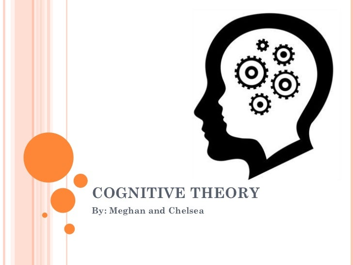 COGNITIVE THEORY By: Meghan and Chelsea