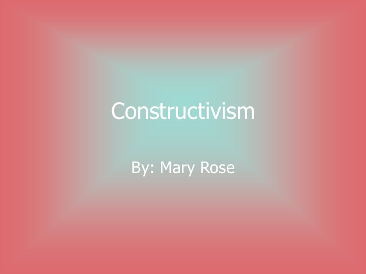 Constructivism By: Mary Rose