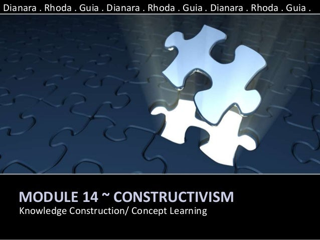 MODULE 14 ~ CONSTRUCTIVISM Knowledge Construction/ Concept Learning Dianara . Rhoda . Guia . Dianara . Rhoda . Guia . Dian...