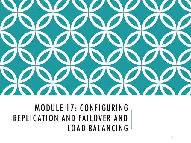 MODULE 17: CONFIGURING REPLICATION AND FAILOVER AND LOAD BALANCING 1