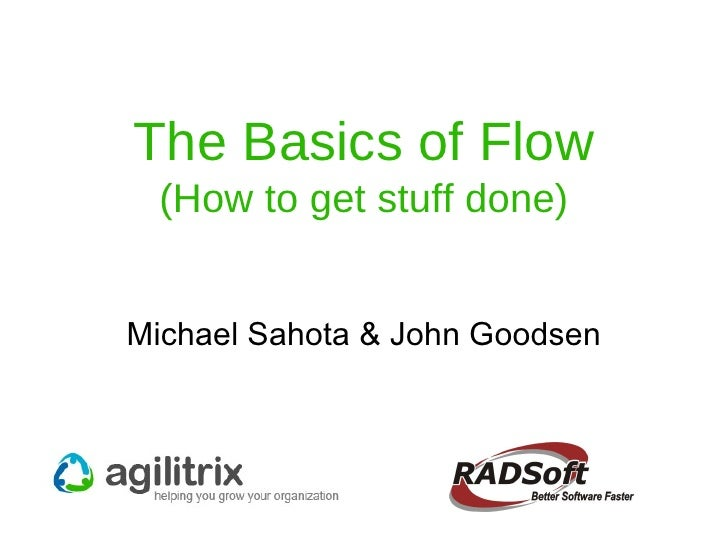 The Basics of Flow (How to get stuff done) Michael Sahota & John Goodsen