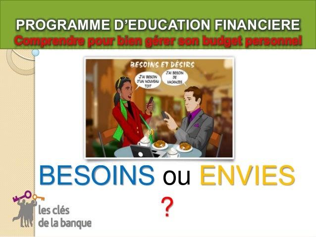 PROGRAMME D'EDUCATION FINANCIERE Comprendre pour bien gérer son budget personnel  BESOINS ou ENVIES ?