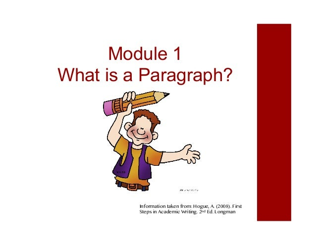 Module 1 What is a Paragraph? Information taken from: Hogue, A. (2008). First Steps in Academic Writing. 2nd Ed. Longman