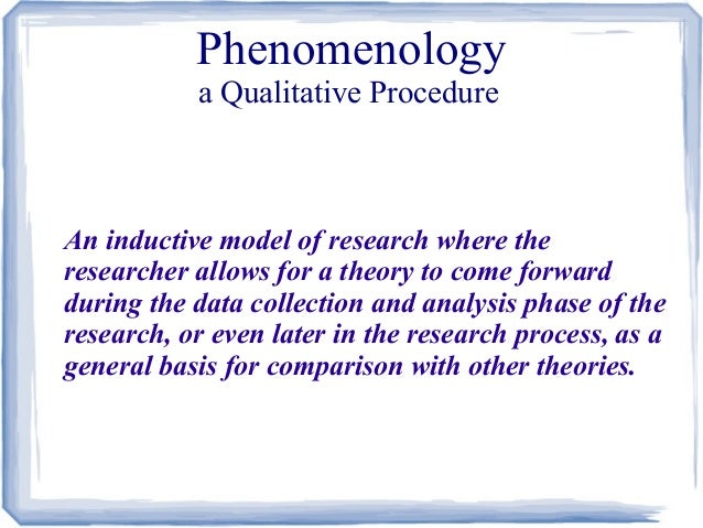 Phenomenology a Qualitative Procedure  An inductive model of research where the researcher allows for a theory to come for...