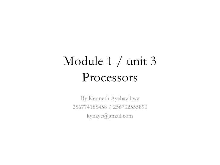 Module 1 / unit 3  Processors    By Kenneth Ayebazibwe 256774185458 / 256702555890      kynaye@gmail.com