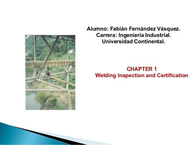CHAPTER 1 Welding Inspection and Certification Alumno: Fabián Fernández Vásquez. Carrera: Ingeniería Industrial. Universid...