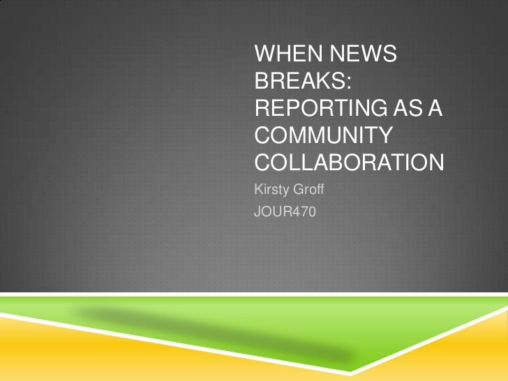 WHEN NEWSBREAKS:REPORTING AS ACOMMUNITYCOLLABORATIONKirsty GroffJOUR470