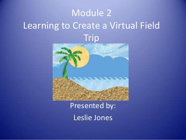 Module 2 Learning to Create a Virtual Field Trip Presented by: Leslie Jones