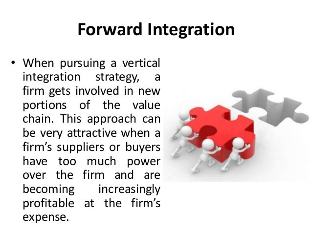 in your opinion when would forward integration be a particularly good strategy to pursue The concept of vertical integration can be visualized using the value chain consider a firm whose products are made via an assembly process such a firm may consider backward integrating into intermediate manufacturing or forward integrating into distribution, as illustrated below.