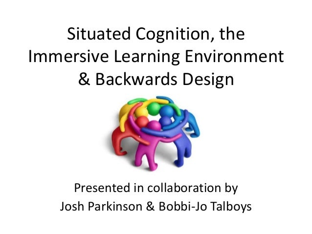 Situated Cognition, the Immersive Learning Environment & Backwards Design Presented in collaboration by Josh Parkinson & B...