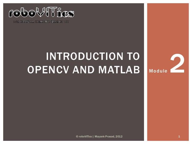 INTRODUCTION TOOPENCV AND MATLAB                           Module   2       © roboVITics | Mayank Prasad, 2012            1