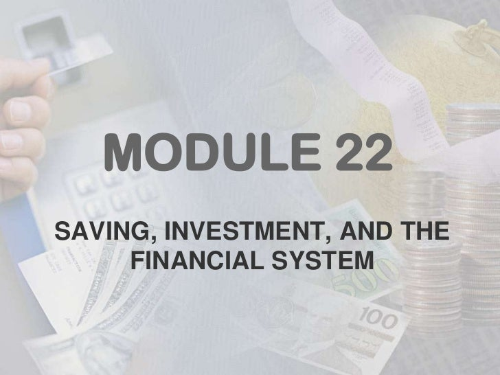 MODULE 22SAVING, INVESTMENT, AND THE     FINANCIAL SYSTEM